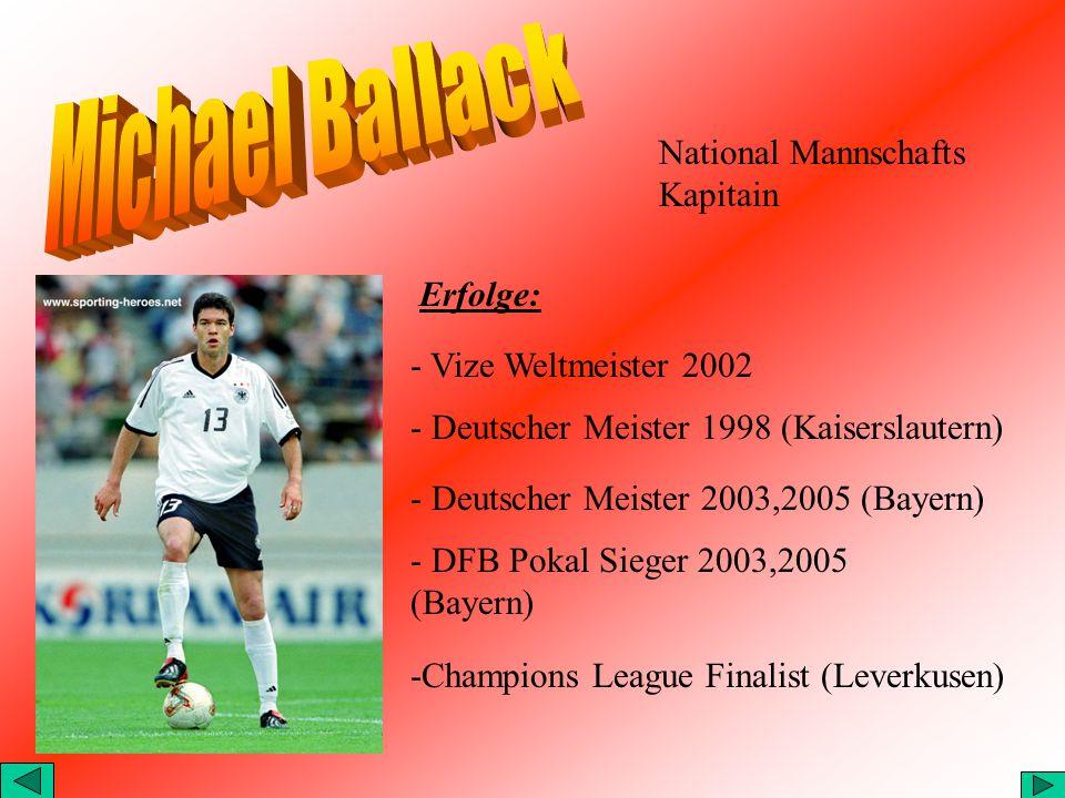 Erfolge: - Vize Weltmeister 2002 - Deutscher Meister 1998 (Kaiserslautern) - Deutscher Meister 2003,2005 (Bayern) - DFB Pokal Sieger 2003,2005 (Bayern) -Champions League Finalist (Leverkusen) National Mannschafts Kapitain