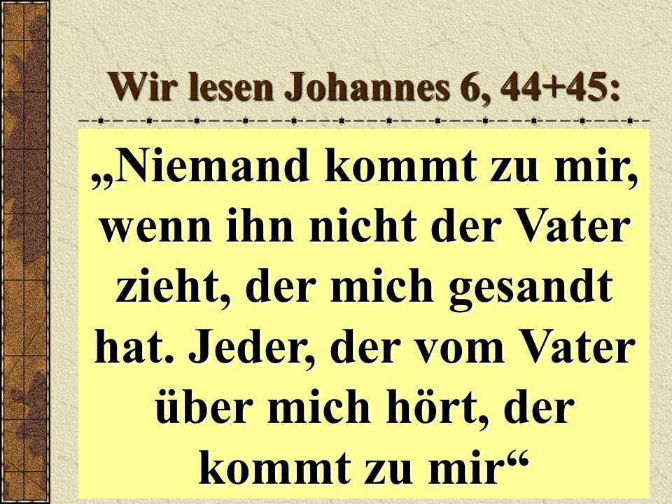 """Wir lesen Johannes 6, 44+45: """"Niemand kommt zu mir, wenn ihn nicht der Vater zieht, der mich gesandt hat."""