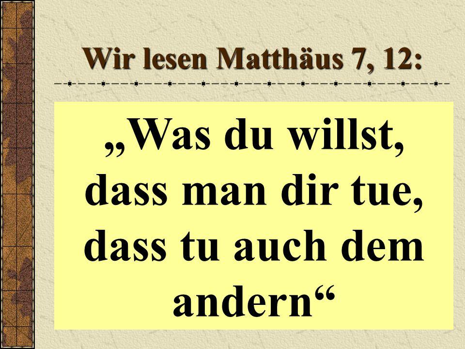 """Wir lesen Matthäus 7, 12: """"Was du willst, dass man dir tue, dass tu auch dem andern"""