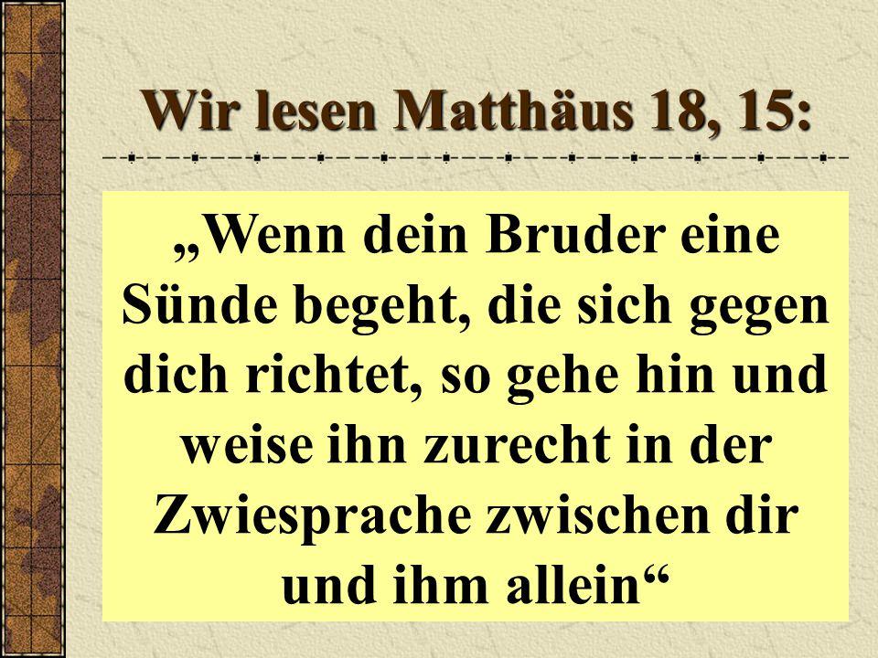 """Wir lesen Matthäus 18, 15: """"Wenn dein Bruder eine Sünde begeht, die sich gegen dich richtet, so gehe hin und weise ihn zurecht in der Zwiesprache zwischen dir und ihm allein"""