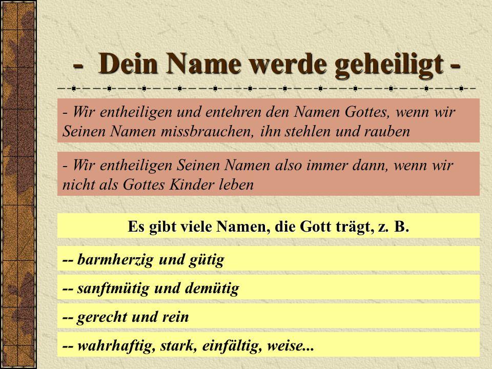 - Dein Name werde geheiligt - - Wir entheiligen und entehren den Namen Gottes, wenn wir Seinen Namen missbrauchen, ihn stehlen und rauben - Wir entheiligen Seinen Namen also immer dann, wenn wir nicht als Gottes Kinder leben Es gibt viele Namen, die Gott trägt, z.