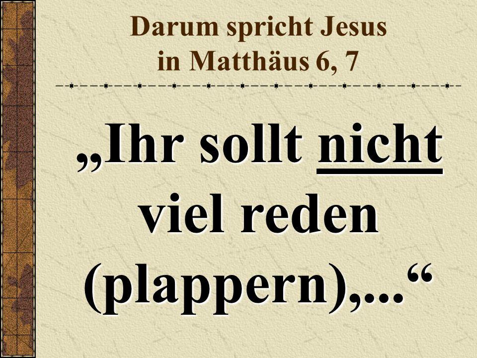 """Darum spricht Jesus in Matthäus 6, 7 """"Ihr sollt nicht viel reden (plappern),..."""