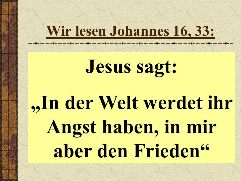 """Wir lesen Johannes 16, 33: Jesus sagt: """"In der Welt werdet ihr Angst haben, in mir aber den Frieden"""