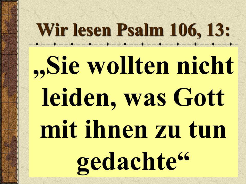 """Wir lesen Psalm 106, 13: """"Sie wollten nicht leiden, was Gott mit ihnen zu tun gedachte"""