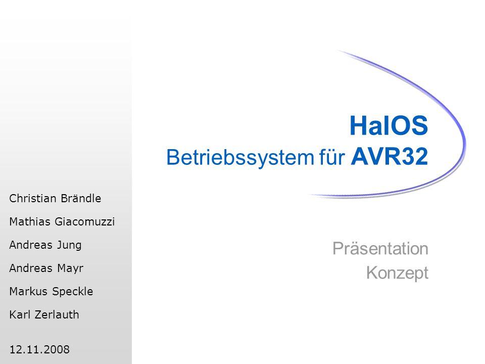 HalOS Betriebssystem für AVR32 Präsentation Konzept Christian Brändle Mathias Giacomuzzi Andreas Jung Andreas Mayr Markus Speckle Karl Zerlauth 12.11.2008