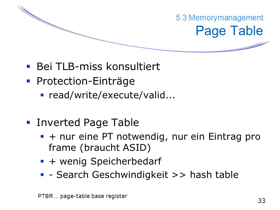 33 5.3 Memorymanagement Page Table  Bei TLB-miss konsultiert  Protection-Einträge  read/write/execute/valid...