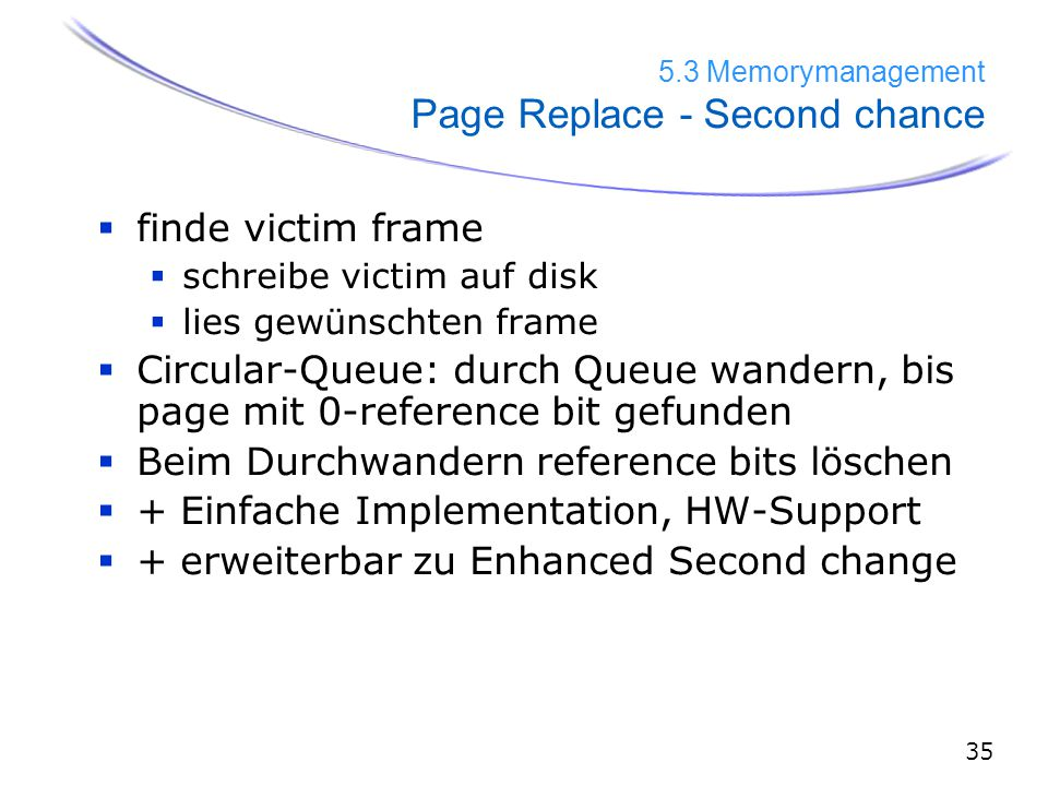 Memorymanagement Page Replace - Second chance  finde victim frame  schreibe victim auf disk  lies gewünschten frame  Circular-Queue: durch Queue wandern, bis page mit 0-reference bit gefunden  Beim Durchwandern reference bits löschen  + Einfache Implementation, HW-Support  + erweiterbar zu Enhanced Second change