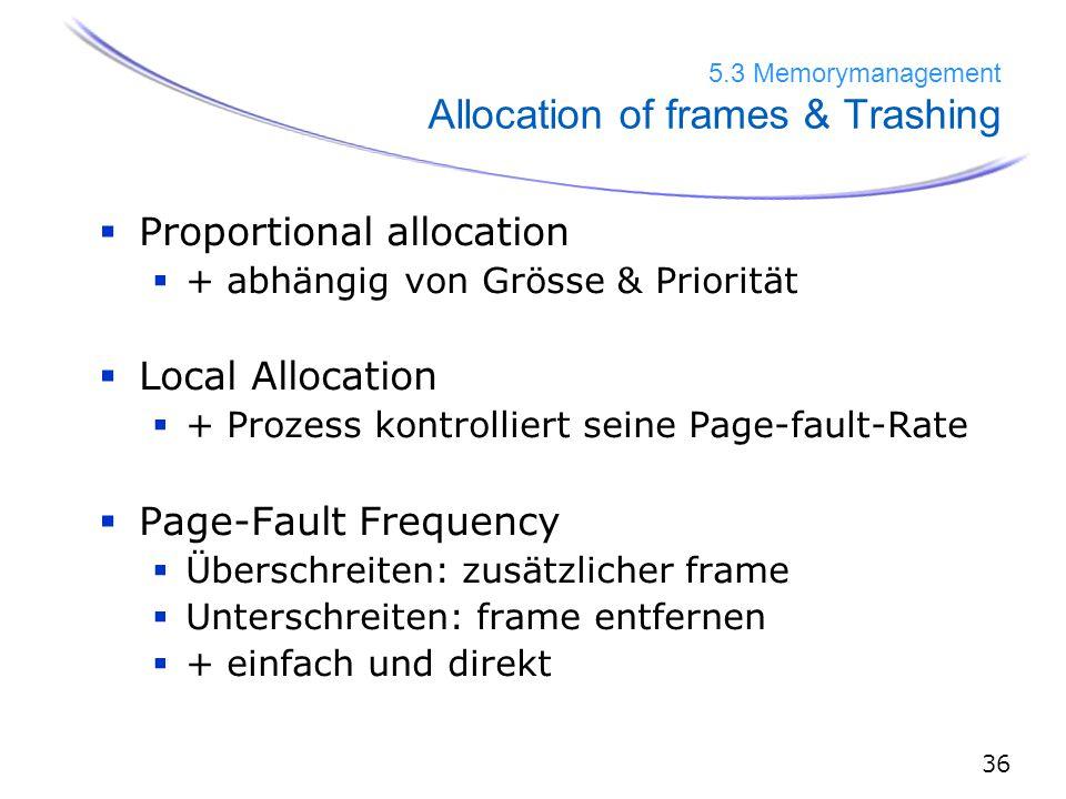 36 5.3 Memorymanagement Allocation of frames & Trashing  Proportional allocation  + abhängig von Grösse & Priorität  Local Allocation  + Prozess kontrolliert seine Page-fault-Rate  Page-Fault Frequency  Überschreiten: zusätzlicher frame  Unterschreiten: frame entfernen  + einfach und direkt