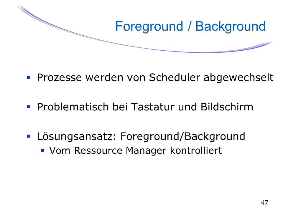 47 Foreground / Background  Prozesse werden von Scheduler abgewechselt  Problematisch bei Tastatur und Bildschirm  Lösungsansatz: Foreground/Background  Vom Ressource Manager kontrolliert