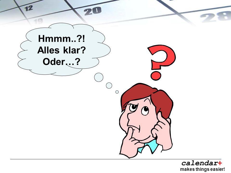 calendar+ makes things easier! Hmmm..?! Alles klar? Oder…?