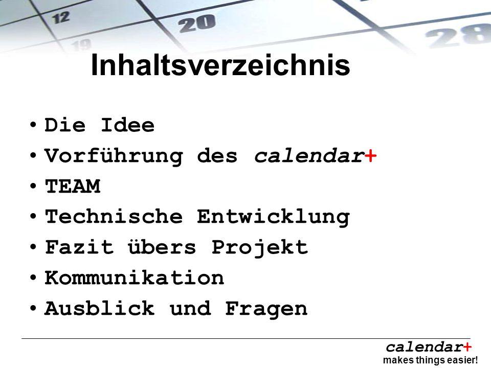 calendar+ makes things easier! Inhaltsverzeichnis Die Idee Vorführung des calendar+ TEAM Technische Entwicklung Fazit übers Projekt Kommunikation Ausb