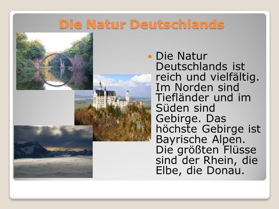 Die Natur Deutschlands Die Natur Deutschlands ist reich und vielfältig. Im Norden sind Tiefländer und im Süden sind Gebirge. Das höchste Gebirge ist B