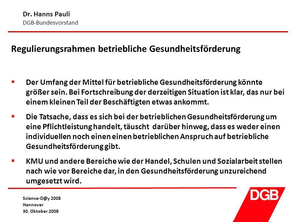 Dr. Hanns Pauli DGB-Bundesvorstand Science-D@y 2008 Hannover 30. Oktober 2008 Regulierungsrahmen betriebliche Gesundheitsförderung  Der Umfang der Mi