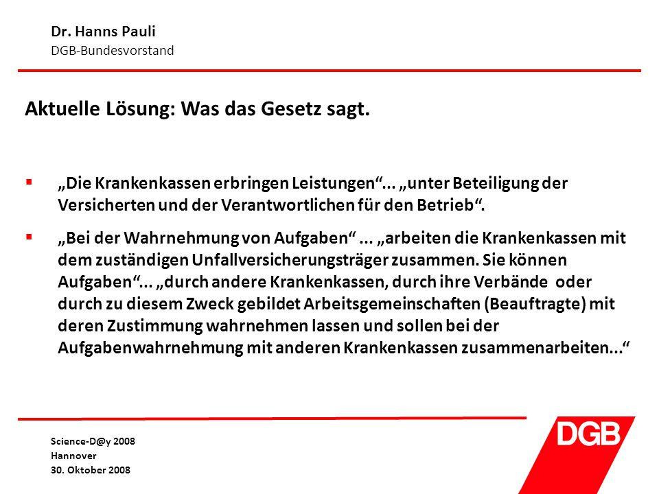 """Dr. Hanns Pauli DGB-Bundesvorstand Science-D@y 2008 Hannover 30. Oktober 2008 Aktuelle Lösung: Was das Gesetz sagt.  """"Die Krankenkassen erbringen Lei"""