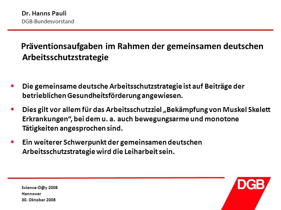 Dr. Hanns Pauli DGB-Bundesvorstand Science-D@y 2008 Hannover 30. Oktober 2008 Präventionsaufgaben im Rahmen der gemeinsamen deutschen Arbeitsschutzstr