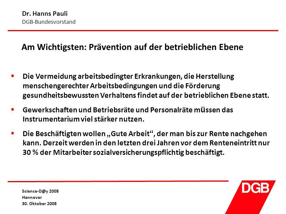 Dr. Hanns Pauli DGB-Bundesvorstand Science-D@y 2008 Hannover 30. Oktober 2008 Am Wichtigsten: Prävention auf der betrieblichen Ebene  Die Vermeidung