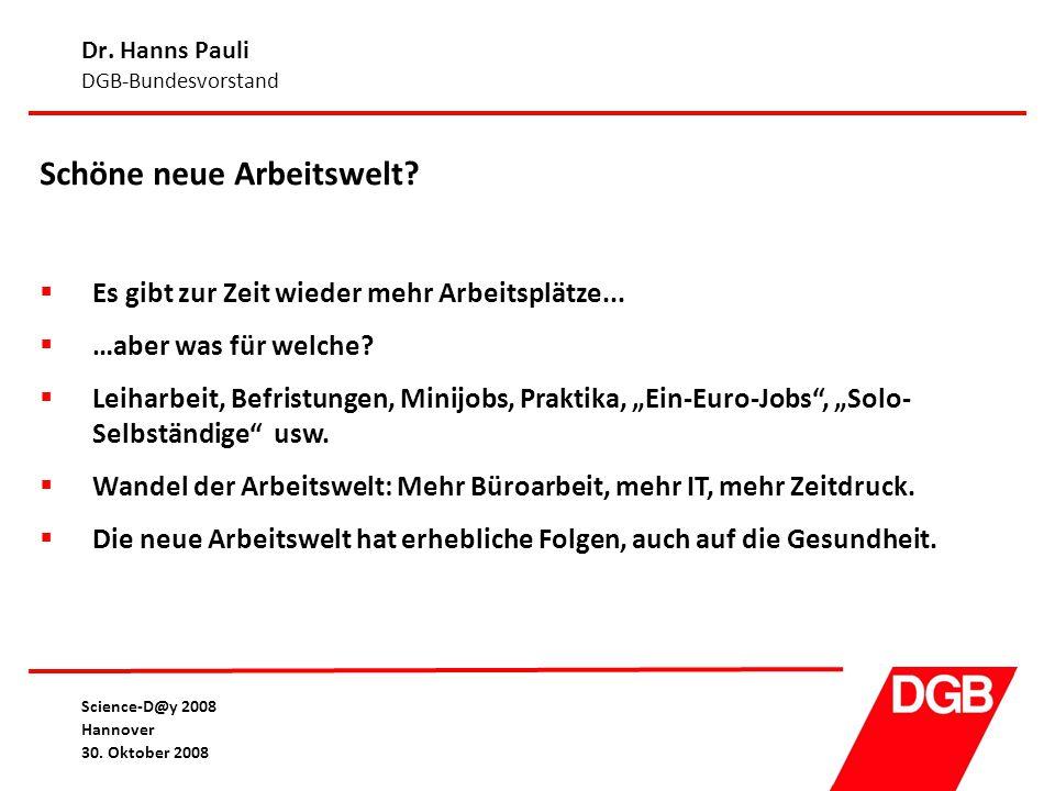 Dr. Hanns Pauli DGB-Bundesvorstand Science-D@y 2008 Hannover 30. Oktober 2008 Schöne neue Arbeitswelt?  Es gibt zur Zeit wieder mehr Arbeitsplätze...
