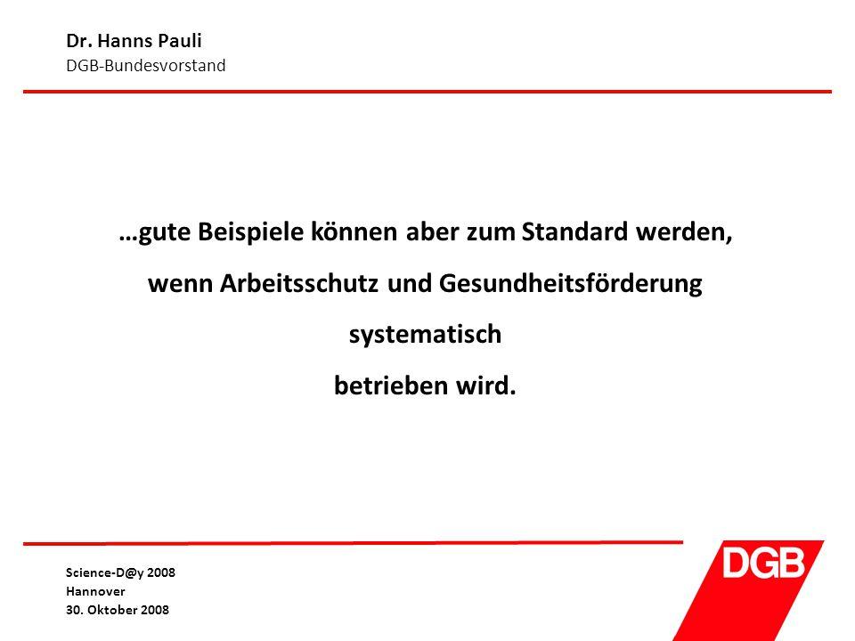 Dr. Hanns Pauli DGB-Bundesvorstand Science-D@y 2008 Hannover 30. Oktober 2008 …gute Beispiele können aber zum Standard werden, wenn Arbeitsschutz und