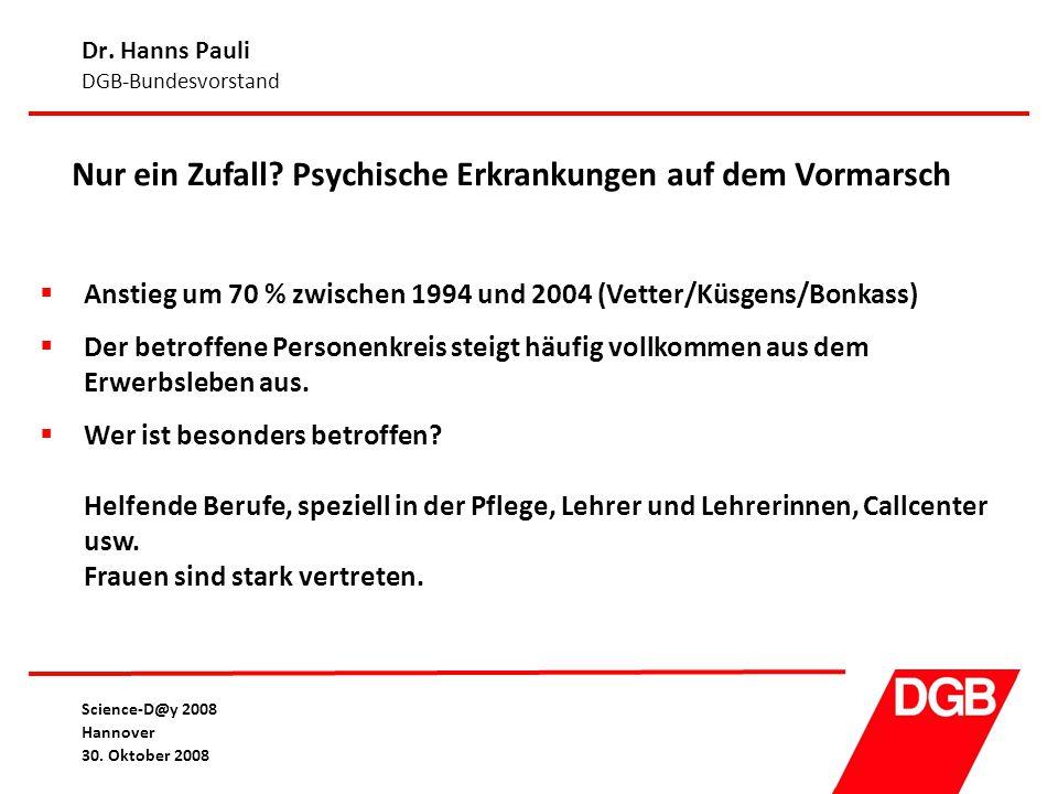 Dr. Hanns Pauli DGB-Bundesvorstand Science-D@y 2008 Hannover 30. Oktober 2008 Nur ein Zufall? Psychische Erkrankungen auf dem Vormarsch  Anstieg um 7