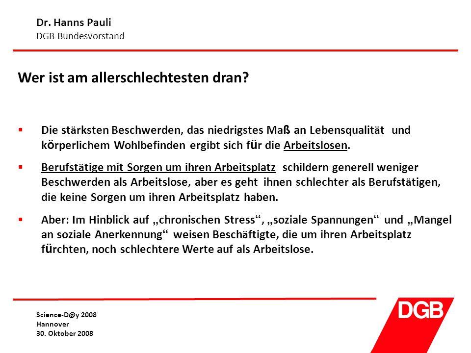 Dr. Hanns Pauli DGB-Bundesvorstand Science-D@y 2008 Hannover 30. Oktober 2008 Wer ist am allerschlechtesten dran?  Die st ä rksten Beschwerden, das n