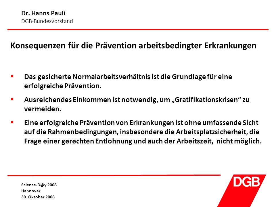 Dr. Hanns Pauli DGB-Bundesvorstand Science-D@y 2008 Hannover 30. Oktober 2008 Konsequenzen für die Prävention arbeitsbedingter Erkrankungen  Das gesi