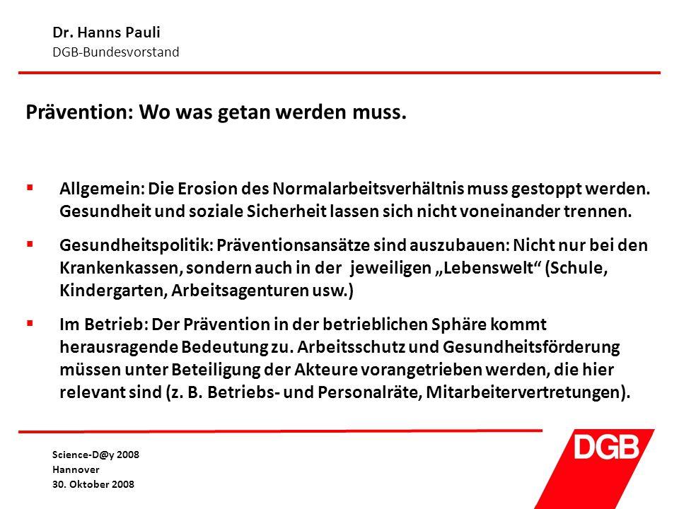 Dr. Hanns Pauli DGB-Bundesvorstand Science-D@y 2008 Hannover 30. Oktober 2008 Prävention: Wo was getan werden muss.  Allgemein: Die Erosion des Norma