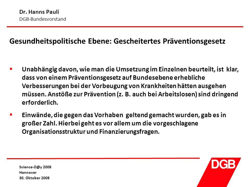 Dr. Hanns Pauli DGB-Bundesvorstand Science-D@y 2008 Hannover 30. Oktober 2008 Gesundheitspolitische Ebene: Gescheitertes Präventionsgesetz  Unabhängi