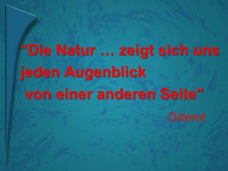 """""""Die Natur … zeigt sich uns jeden Augenblick von einer anderen Seite"""" von einer anderen Seite"""" Diderot"""