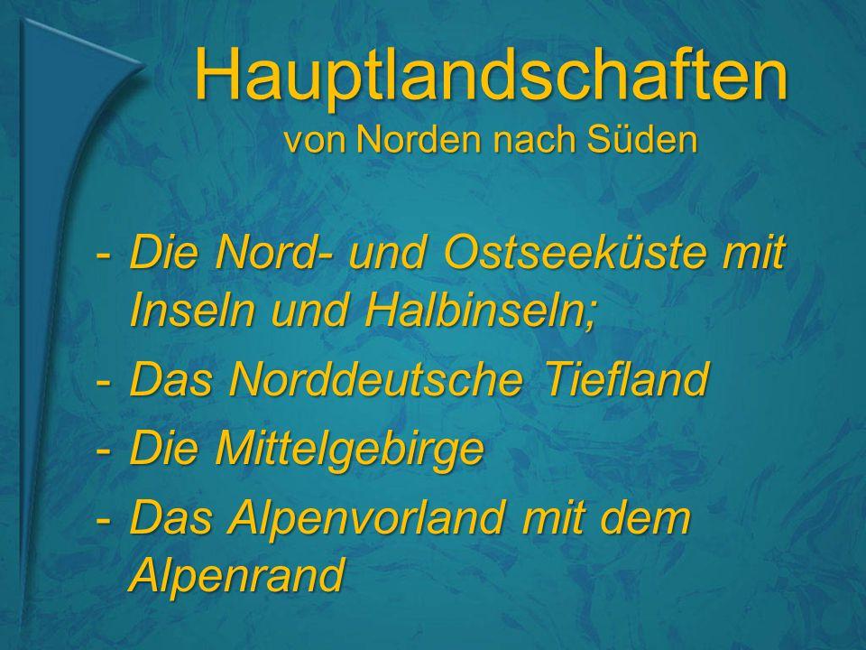 Hauptlandschaften von Norden nach Süden -Die Nord- und Ostseeküste mit Inseln und Halbinseln; -Das Norddeutsche Tiefland -Die Mittelgebirge -Das Alpenvorland mit dem Alpenrand