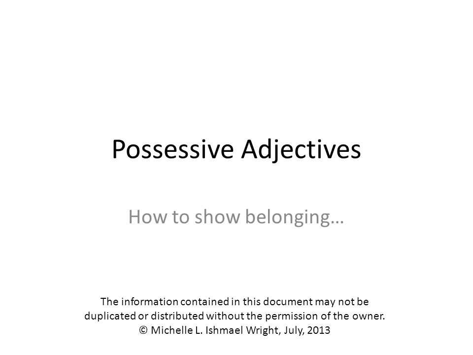 Possessive Adjectives In English, possessive adjectives are the words we use to show that a person possesses something: my bookour computer your dogyour (you all's) cat his brothertheir school her birthday its cover