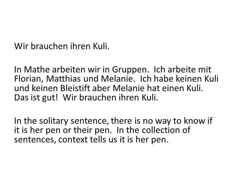 Wir brauchen ihren Kuli. In Mathe arbeiten wir in Gruppen. Ich arbeite mit Florian, Matthias und Melanie. Ich habe keinen Kuli und keinen Bleistift ab