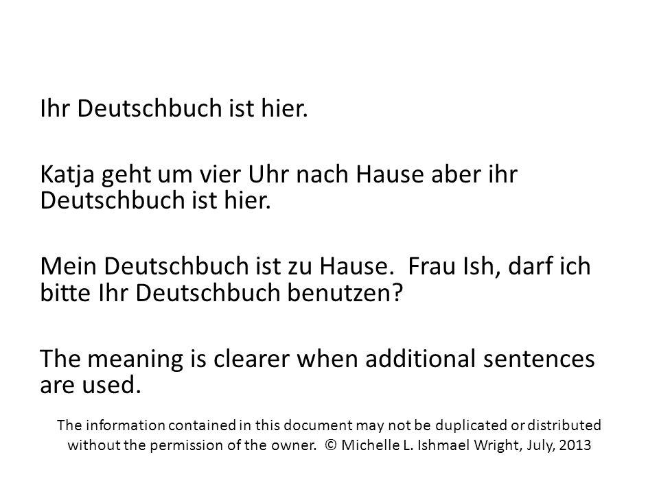 Ihr Deutschbuch ist hier. Katja geht um vier Uhr nach Hause aber ihr Deutschbuch ist hier. Mein Deutschbuch ist zu Hause. Frau Ish, darf ich bitte Ihr