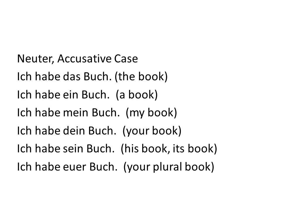 Neuter, Accusative Case Ich habe das Buch. (the book) Ich habe ein Buch. (a book) Ich habe mein Buch. (my book) Ich habe dein Buch. (your book) Ich ha