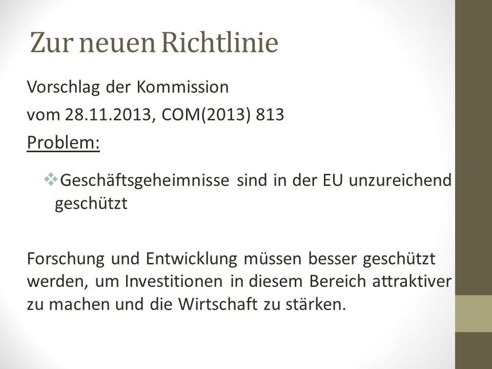 Zur neuen Richtlinie Vorschlag der Kommission vom 28.11.2013, COM(2013) 813 Problem:  Geschäftsgeheimnisse sind in der EU unzureichend geschützt Forschung und Entwicklung müssen besser geschützt werden, um Investitionen in diesem Bereich attraktiver zu machen und die Wirtschaft zu stärken.