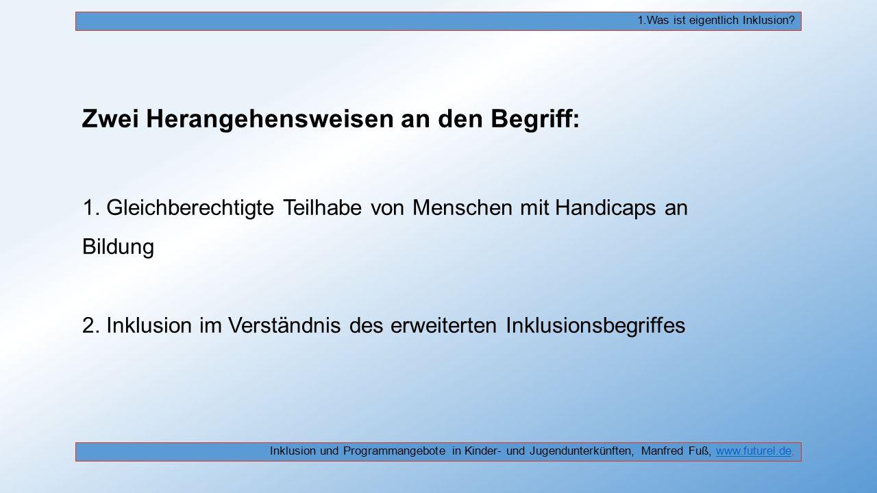 Zwei Herangehensweisen an den Begriff: 1. Gleichberechtigte Teilhabe von Menschen mit Handicaps an Bildung 2. Inklusion im Verständnis des erweiterten