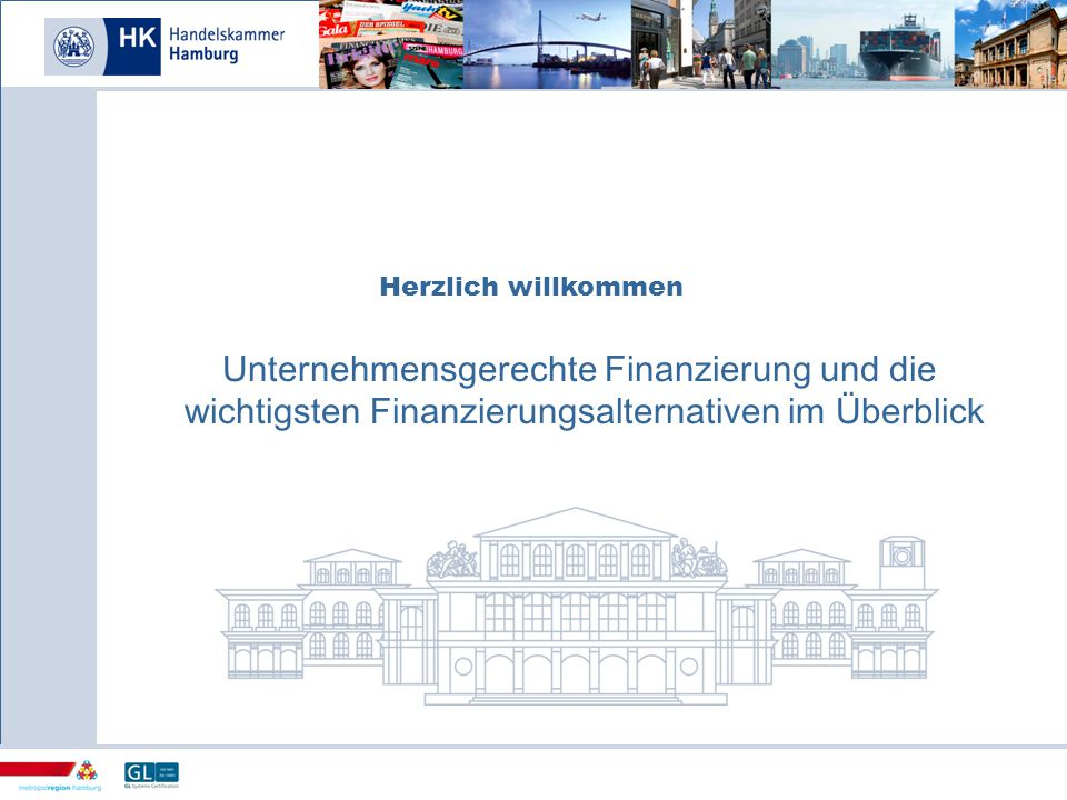 Herzlich willkommen Unternehmensgerechte Finanzierung und die wichtigsten Finanzierungsalternativen im Überblick