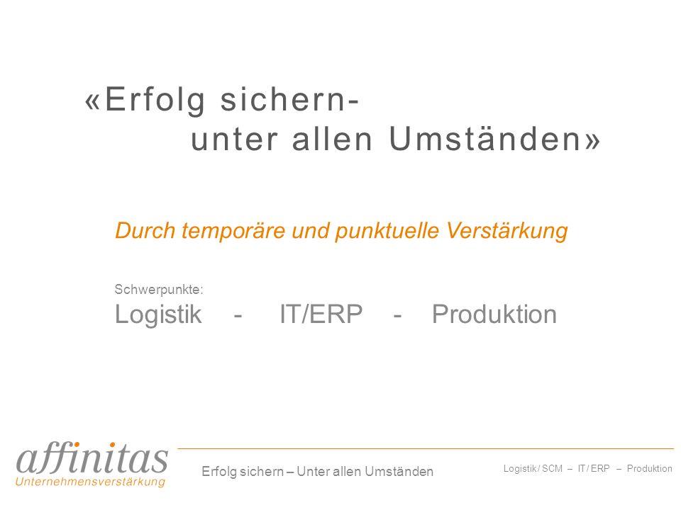 Logistik / SCM – IT / ERP – Produktion «Erfolg sichern- unter allen Umständen» Schwerpunkte: Logistik - IT/ERP - Produktion Erfolg sichern – Unter all