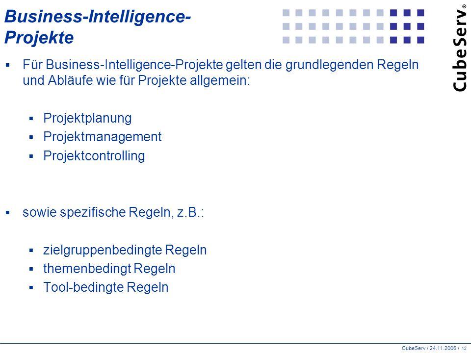 CubeServ / 24.11.2006 / 12 Business-Intelligence- Projekte  Für Business-Intelligence-Projekte gelten die grundlegenden Regeln und Abläufe wie für Projekte allgemein:  Projektplanung  Projektmanagement  Projektcontrolling  sowie spezifische Regeln, z.B.:  zielgruppenbedingte Regeln  themenbedingt Regeln  Tool-bedingte Regeln
