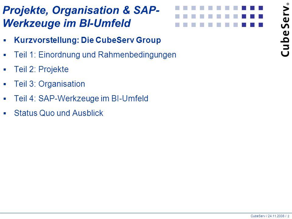 CubeServ / 24.11.2006 / 2 Projekte, Organisation & SAP- Werkzeuge im BI-Umfeld  Kurzvorstellung: Die CubeServ Group  Teil 1: Einordnung und Rahmenbedingungen  Teil 2: Projekte  Teil 3: Organisation  Teil 4: SAP-Werkzeuge im BI-Umfeld  Status Quo und Ausblick