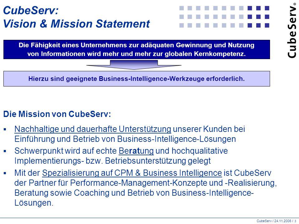 CubeServ / 24.11.2006 / 3 CubeServ: Vision & Mission Statement Die Mission von CubeServ:  Nachhaltige und dauerhafte Unterstützung unserer Kunden bei Einführung und Betrieb von Business-Intelligence-Lösungen  Schwerpunkt wird auf echte Beratung und hochqualitative Implementierungs- bzw.