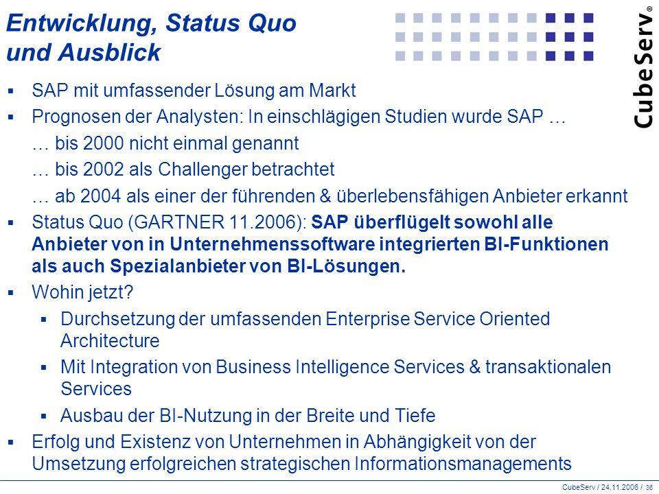 CubeServ / 24.11.2006 / 36 Entwicklung, Status Quo und Ausblick  SAP mit umfassender Lösung am Markt  Prognosen der Analysten: In einschlägigen Studien wurde SAP … … bis 2000 nicht einmal genannt … bis 2002 als Challenger betrachtet … ab 2004 als einer der führenden & überlebensfähigen Anbieter erkannt  Status Quo (GARTNER 11.2006): SAP überflügelt sowohl alle Anbieter von in Unternehmenssoftware integrierten BI-Funktionen als auch Spezialanbieter von BI-Lösungen.