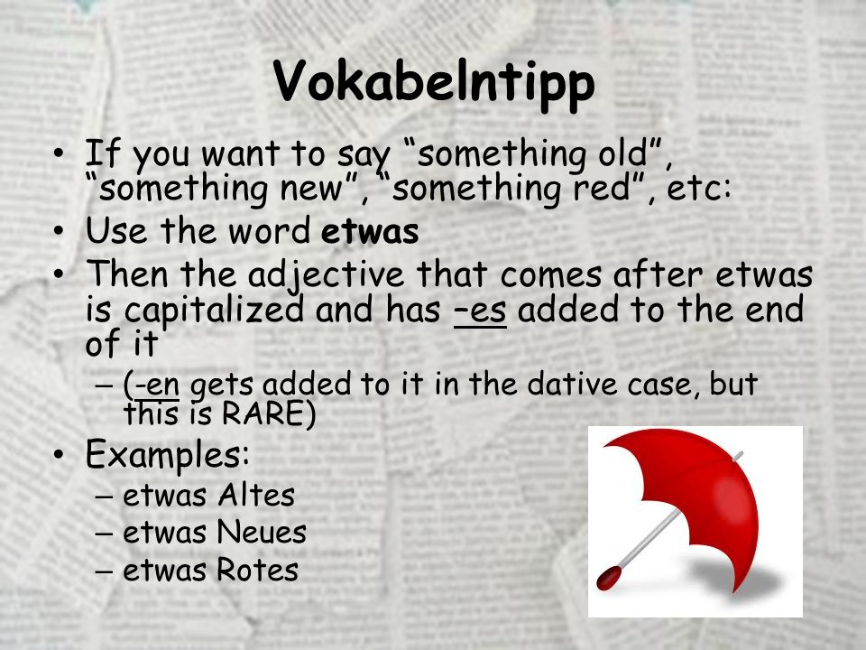 Vokabelntipp If you want to say something old , something new , something red , etc: Use the word etwas Then the adjective that comes after etwas is capitalized and has –es added to the end of it – (-en gets added to it in the dative case, but this is RARE) Examples: – etwas Altes – etwas Neues – etwas Rotes