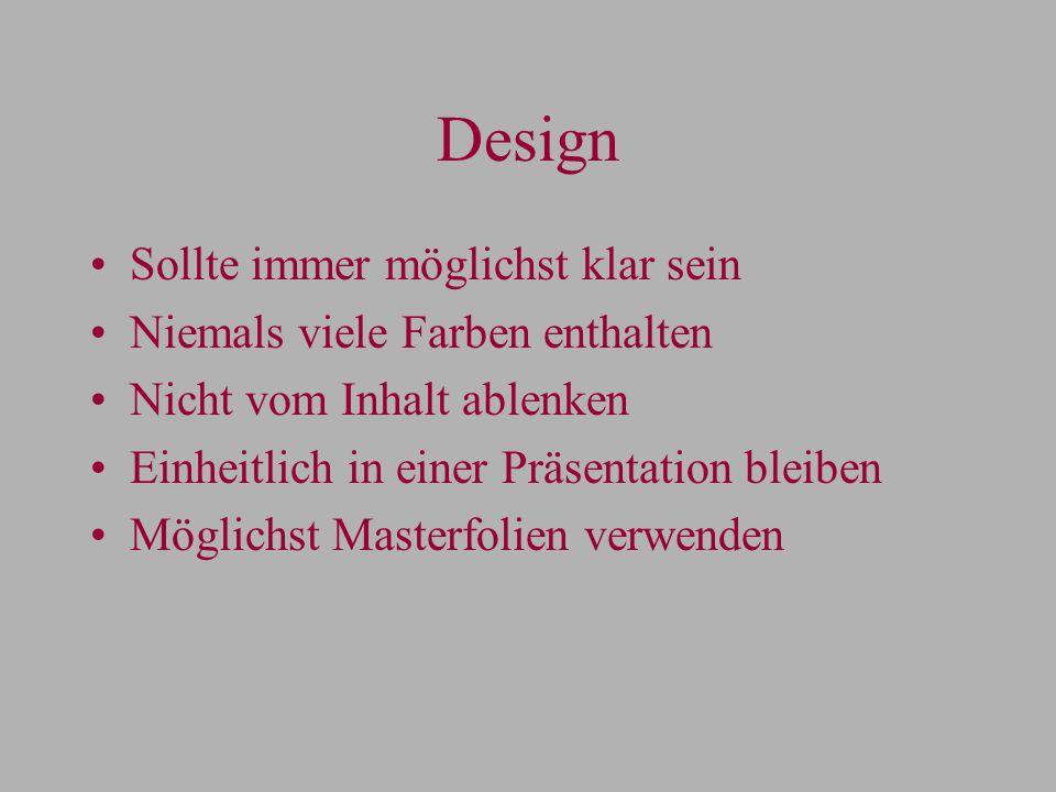 Design Sollte immer möglichst klar sein Niemals viele Farben enthalten Nicht vom Inhalt ablenken Einheitlich in einer Präsentation bleiben Möglichst Masterfolien verwenden