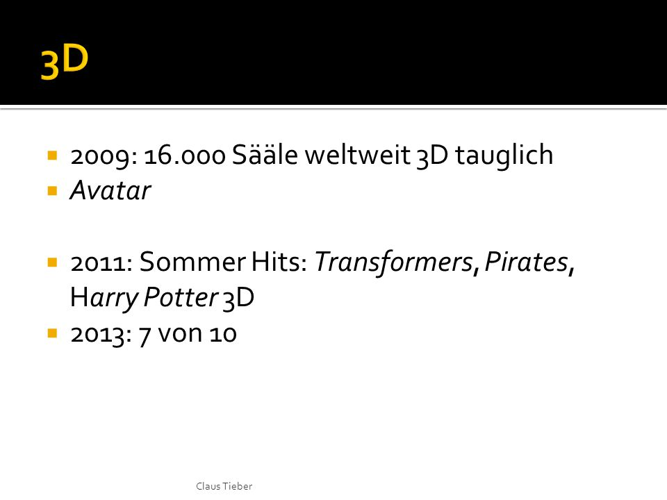  2009: 16.000 Sääle weltweit 3D tauglich  Avatar  2011: Sommer Hits: Transformers, Pirates, Harry Potter 3D  2013: 7 von 10 Claus Tieber