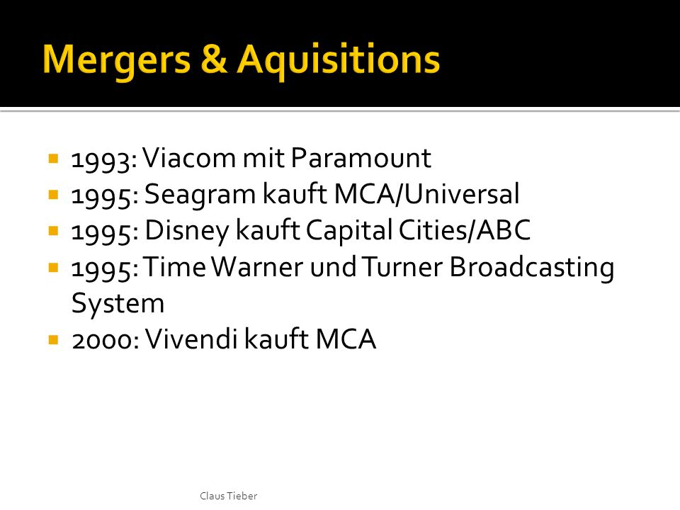  1993: Viacom mit Paramount  1995: Seagram kauft MCA/Universal  1995: Disney kauft Capital Cities/ABC  1995: Time Warner und Turner Broadcasting System  2000: Vivendi kauft MCA Claus Tieber