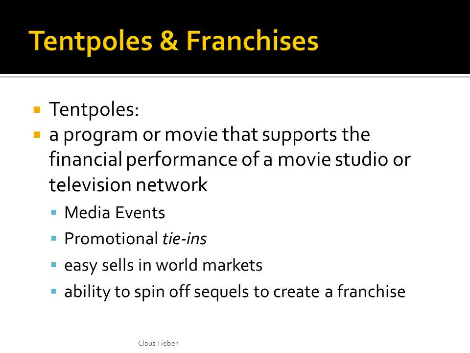  Tentpoles:  a program or movie that supports the financial performance of a movie studio or television network  Media Events  Promotional tie-ins  easy sells in world markets  ability to spin off sequels to create a franchise Claus Tieber