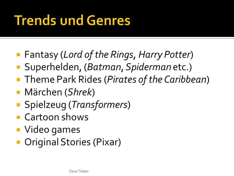  Fantasy (Lord of the Rings, Harry Potter)  Superhelden, (Batman, Spiderman etc.)  Theme Park Rides (Pirates of the Caribbean)  Märchen (Shrek)  Spielzeug (Transformers)  Cartoon shows  Video games  Original Stories (Pixar) Claus Tieber