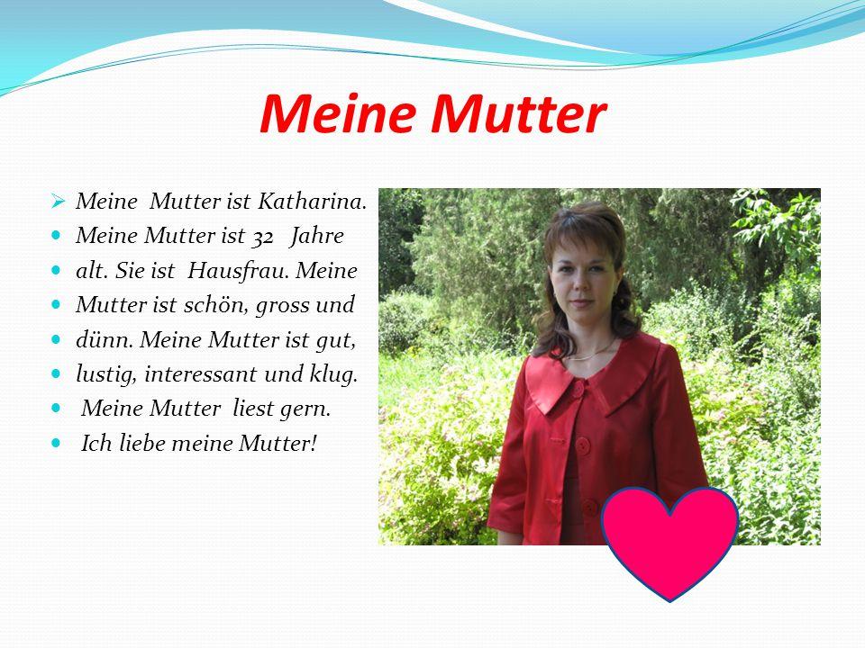 Meine Mutter  Meine Mutter ist Katharina.Meine Mutter ist 32 Jahre alt.