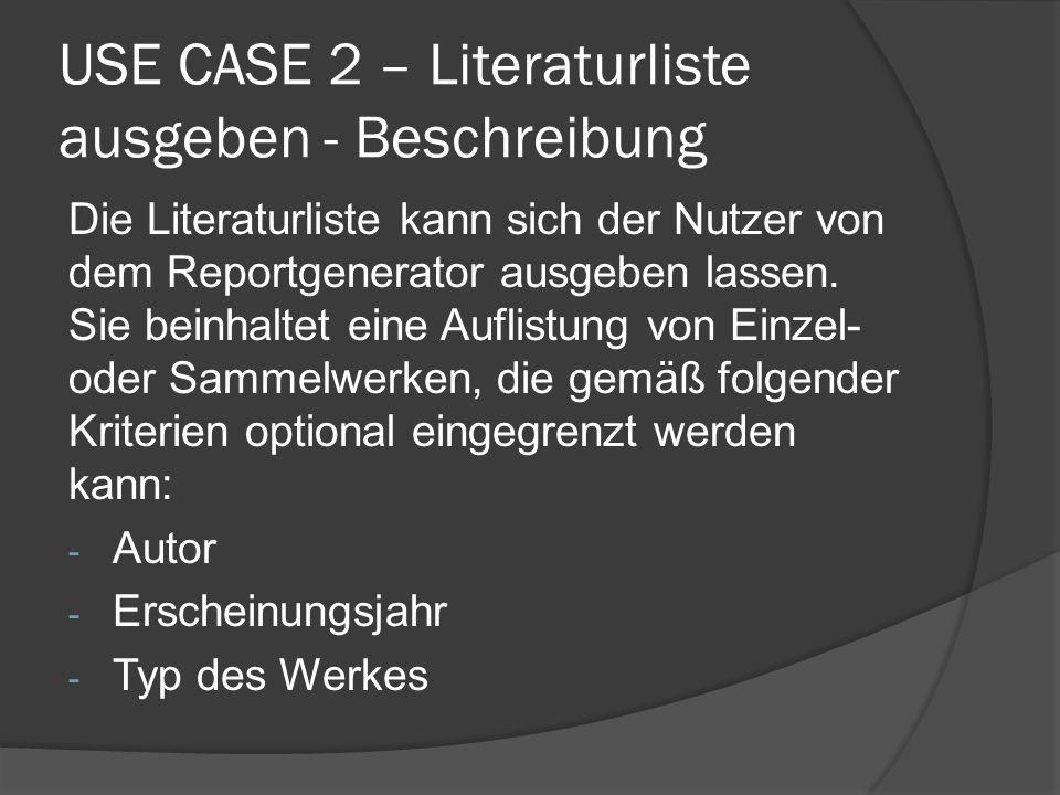 USE CASE 2 – Literaturliste ausgeben - Beschreibung Die Literaturliste kann sich der Nutzer von dem Reportgenerator ausgeben lassen. Sie beinhaltet ei