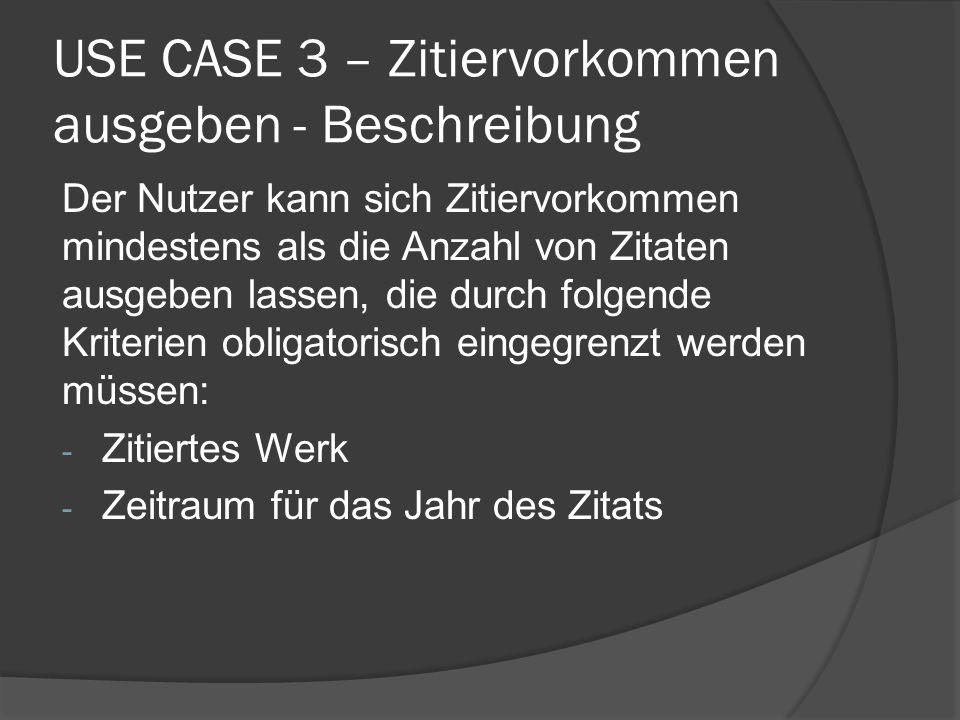 USE CASE 3 – Zitiervorkommen ausgeben - Beschreibung Der Nutzer kann sich Zitiervorkommen mindestens als die Anzahl von Zitaten ausgeben lassen, die d